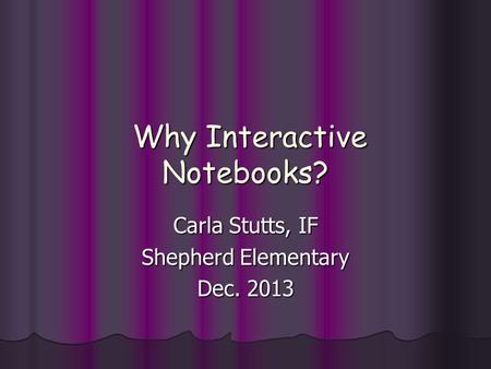 Why Interactive Notebooks? Why Interactive Notebooks? Carla Stutts, IF Shepherd Elementary Dec. 2013.