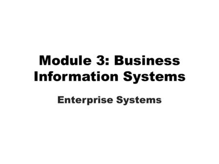 Module 3: Business Information Systems Enterprise Systems.