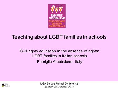 Teaching about LGBT families in schools ILGA Europe Annual Conference Zagreb, 24 October 2013 Civil rights education in the absence of rights: LGBT families.