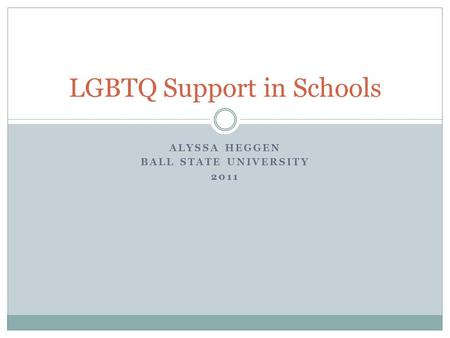 ALYSSA HEGGEN BALL STATE UNIVERSITY 2011 LGBTQ Support in Schools.