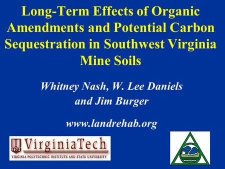 Long-Term Effects of Organic Amendments and Potential Carbon Sequestration in Southwest Virginia Mine Soils Whitney Nash, W. Lee Daniels and Jim Burger.