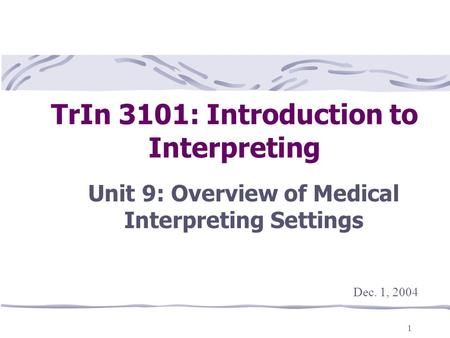 1 TrIn 3101: Introduction to Interpreting Unit 9: Overview of Medical Interpreting Settings This presentation will probably involve audience discussion,