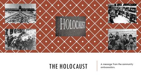 THE HOLOCAUST A message from the community ambassadors.
