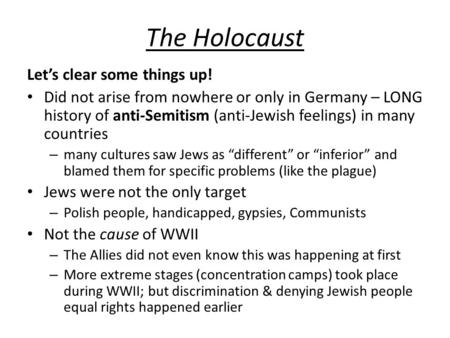 The Holocaust Let's clear some things up! Did not arise from nowhere or only in Germany – LONG history of anti-Semitism (anti-Jewish feelings) in many.