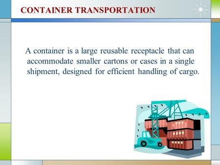 CONTAINER TRANSPORTATION A container is a large reusable receptacle that can accommodate smaller cartons or cases in a single shipment, designed for efficient.