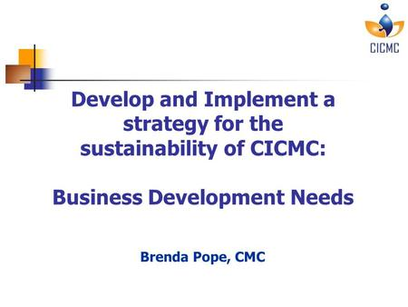 Sustainability of CICMC – June 30, 2010 Develop and Implement a strategy for the sustainability of CICMC: Business Development Needs Brenda Pope, CMC.