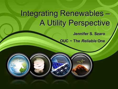 Integrating Renewables – A Utility Perspective Jennifer S. Szaro OUC ~ The Reliable One.