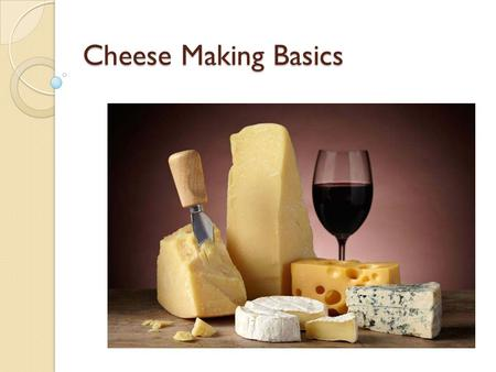 Cheese Making Basics. Cheese Making at Home  Many people brew beer and wine at home, but few people make cheese  Cheese is dehydrated, salted, spoiled.