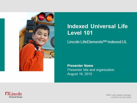 ©2007 Lincoln National Corporation. LCN200712-2011244 12/2007 Indexed Universal Life Level 101 Lincoln LifeElements SM Indexed UL Presenter Name Presenter.
