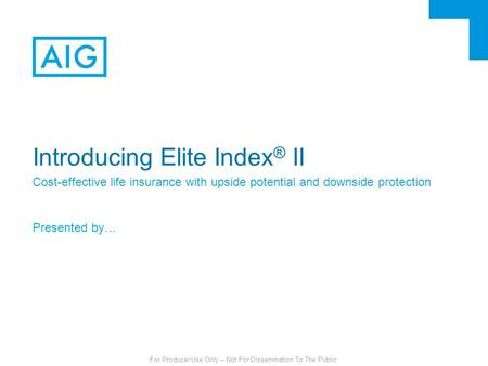 For Producer Use Only – Not For Dissemination To The Public Introducing Elite Index ® II Cost-effective life insurance with upside potential and downside.