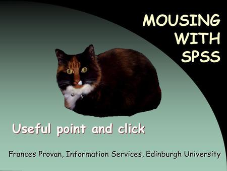 MOUSING WITH SPSS Frances Provan, Information Services, Edinburgh University Useful point and click.