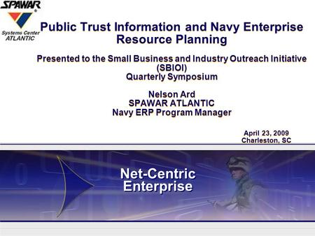 Network Centric Enterprise Public Trust Information and Navy Enterprise Resource Planning Presented to the Small Business and Industry Outreach Initiative.