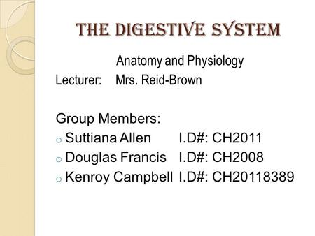 The digestive system Anatomy and Physiology Lecturer:Mrs. Reid-Brown Group Members: o Suttiana AllenI.D#: CH2011 o Douglas FrancisI.D#: CH2008 o Kenroy.