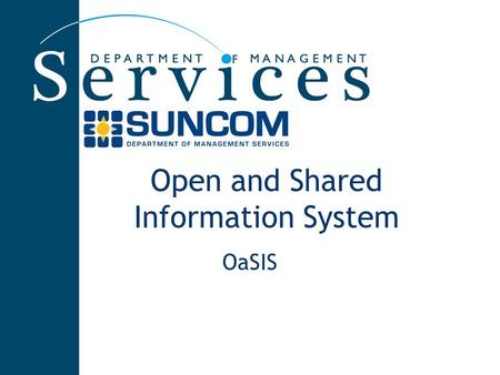 Open and Shared Information System OaSIS. SUNCOM's Standard Business Process Centralized ordering for the enterprise Maintenance of an enterprise inventory.