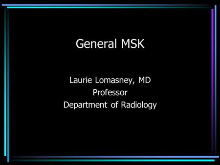 General MSK Laurie Lomasney, MD Professor Department of Radiology.