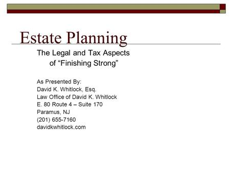 "Estate Planning The Legal and Tax Aspects of ""Finishing Strong"" As Presented By: David K. Whitlock, Esq. Law Office of David K. Whitlock E. 80 Route 4."