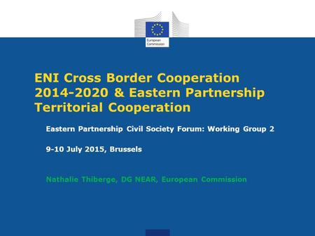 ENI Cross Border Cooperation 2014-2020 & Eastern Partnership Territorial Cooperation Eastern Partnership Civil Society Forum: Working Group 2 9-10 July.