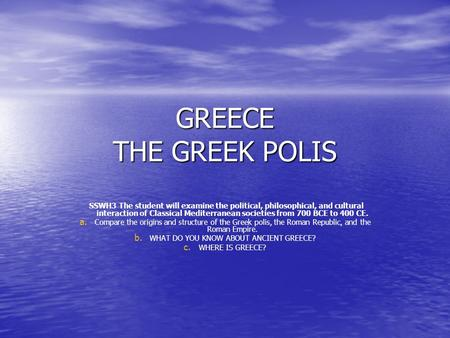 GREECE THE GREEK POLIS SSWH3 The student will examine the political, philosophical, and cultural interaction of Classical Mediterranean societies from.