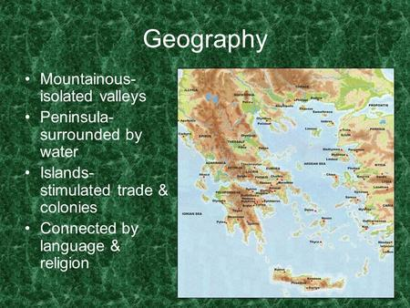 Geography Mountainous- isolated valleys Peninsula- surrounded by water Islands- stimulated trade & colonies Connected by language & religion.