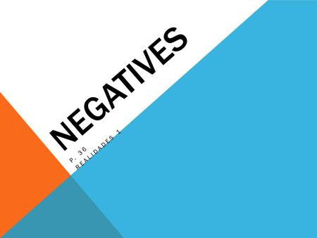"NEGATIVES P. 36 REALIDADES 1. NEGATIVES To make a sentence negative in Spanish, you usually put ""no"" in front of the verb or expression. In English you."
