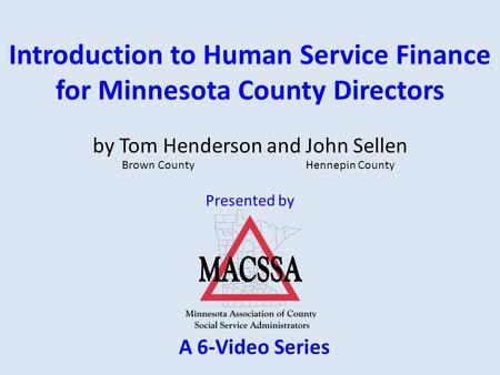 Introduction to Human Service Finance for Minnesota County Directors Presented by by Tom Henderson and John Sellen Brown County Hennepin County A 6-Video.