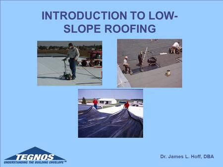 Dr. James L. Hoff, DBA INTRODUCTION TO LOW- SLOPE ROOFING.