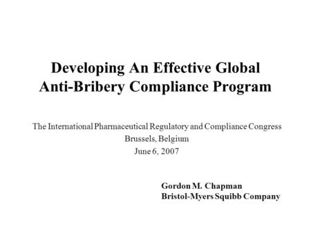 Developing An Effective Global Anti-Bribery Compliance Program The International Pharmaceutical Regulatory and Compliance Congress Brussels, Belgium June.