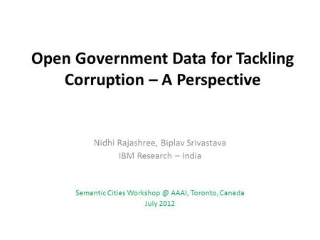 Open Government Data for Tackling Corruption – A Perspective Nidhi Rajashree, Biplav Srivastava IBM Research – India Semantic Cities AAAI, Toronto,