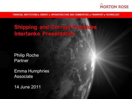 FINANCIAL INSTITUTIONS ENERGY INFRASTRUCTURE AND COMMODITIES TRANSPORT TECHNOLOGY Shipping and Corrupt Practices Intertanko Presentation Philip Roche Partner.