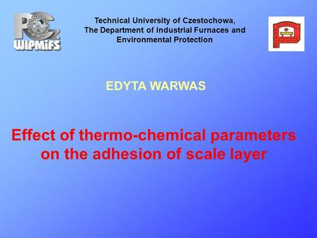 Effect of thermo-chemical parameters on the adhesion of scale layer Technical University of Czestochowa, The Department of Industrial Furnaces and Environmental.