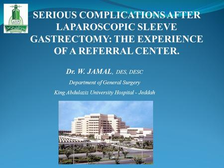 SERIOUS COMPLICATIONS AFTER LAPAROSCOPIC SLEEVE GASTRECTOMY: THE EXPERIENCE OF A REFERRAL CENTER. Dr. W. JAMAL, DES, DESC Department of General Surgery.