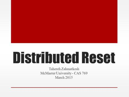 Distributed Reset Tahereh Zahmatkesh McMaster University - CAS 769 March 2015.