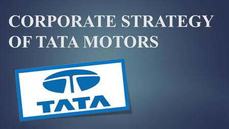 CORPORATE STRATEGY OF TATA MOTORS. TATA MOTORS  Established in 1945, founded by JRD TATA.  Head quartered at MUMBAI.  India's largest automobile company,