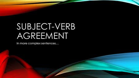SUBJECT-VERB AGREEMENT in more complex sentences….