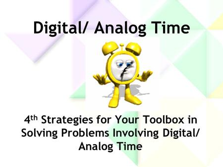 Digital/ Analog Time 4 th Strategies for Your Toolbox in Solving Problems Involving Digital/ Analog Time.