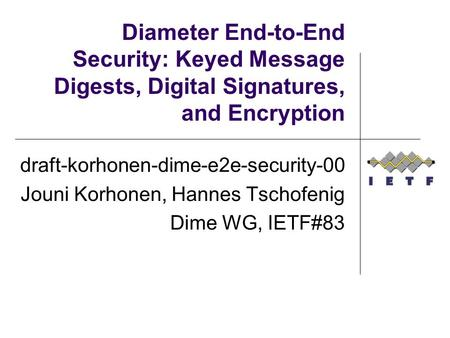 Diameter End-to-End Security: Keyed Message Digests, Digital Signatures, and Encryption draft-korhonen-dime-e2e-security-00 Jouni Korhonen, Hannes Tschofenig.