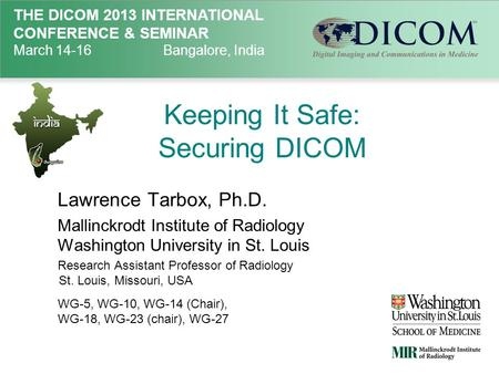 THE DICOM 2013 INTERNATIONAL CONFERENCE & SEMINAR March 14-16Bangalore, India Keeping It Safe: Securing DICOM Lawrence Tarbox, Ph.D. Mallinckrodt Institute.