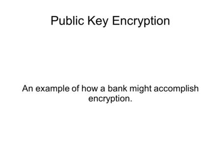 Public Key Encryption An example of how a bank might accomplish encryption.