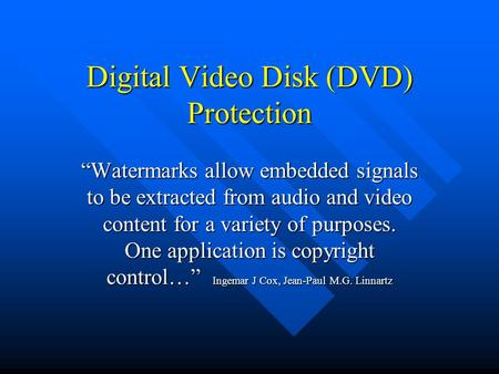 "Digital Video Disk (DVD) Protection ""Watermarks allow embedded signals to be extracted from audio and video content for a variety of purposes. One application."