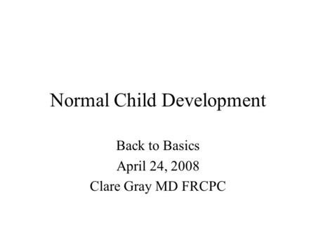Normal Child Development Back to Basics April 24, 2008 Clare Gray MD FRCPC.