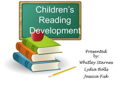 Children's Reading Development Presented by: Whitley Starnes Lydia Bolls Jessica Fisk.