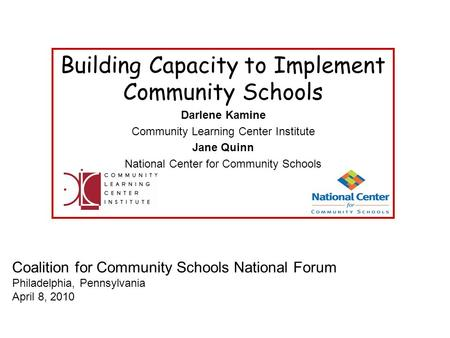 Coalition for Community Schools National Forum Philadelphia, Pennsylvania April 8, 2010 Building Capacity to Implement Community Schools Darlene Kamine.