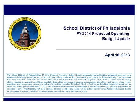 1 School District of Philadelphia FY 2014 Proposed Operating Budget Update April 18, 2013 The School District of Philadelphia's FY 2014 Proposed Operating.