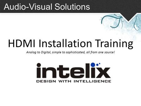 Audio-Visual Solutions HDMI Installation Training Analog to Digital, simple to sophisticated, all from one source!