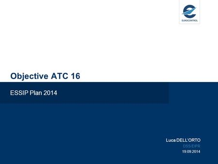 Objective ATC 16 ESSIP Plan 2014 Luca DELL'ORTO DSS/EIPR 19.09.2014.