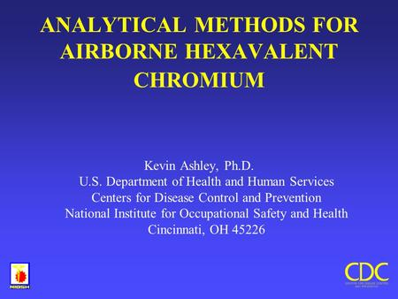 ANALYTICAL METHODS FOR AIRBORNE HEXAVALENT CHROMIUM Kevin Ashley, Ph.D. U.S. Department of Health and Human Services Centers for Disease Control and Prevention.