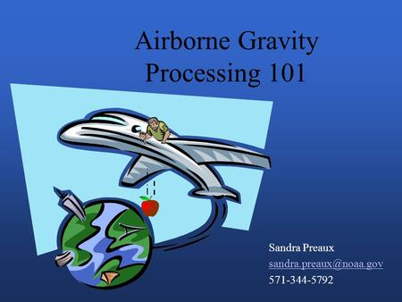 Airborne Gravity Processing 101 Sandra Preaux 571-344-5792.
