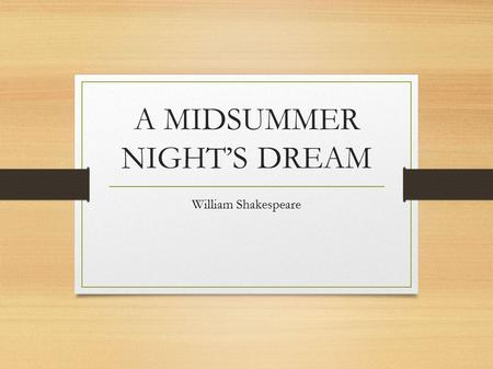 A MIDSUMMER NIGHT'S DREAM William Shakespeare. A Midsummer Night's Dream was written by William Shakespeare in approximately 1595. A Midsummer Night's.