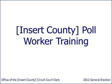 [Insert County] Poll Worker Training 2012 General ElectionOffice of the [Insert County] Circuit Court Clerk.