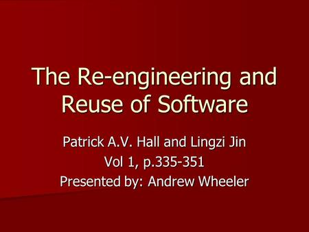 The Re-engineering and Reuse of Software Patrick A.V. Hall and Lingzi Jin Vol 1, p.335-351 Presented by: Andrew Wheeler.